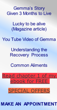 Gemma's Story  Given 3 Months to Live  Lucky to be alive  (Magazine article)  You Tube Video of Gemma  Understanding the  Recovery  Process  Common Aliments  Read chapter 1 of my ebook for FREE   SPECIAL OFFERS   MAKE AN  APPOINTMENT